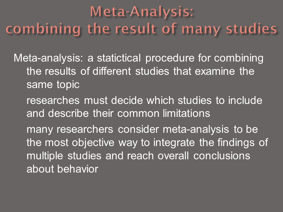 Meta-analysis: a statictical procedure for combining the results of different studies that examine the same topic researches must decide which studies to include and describe their common limitations many researchers consider meta-analysis to be the most objective way to integrate the findings of multiple studies and reach overall conclusions about behavior