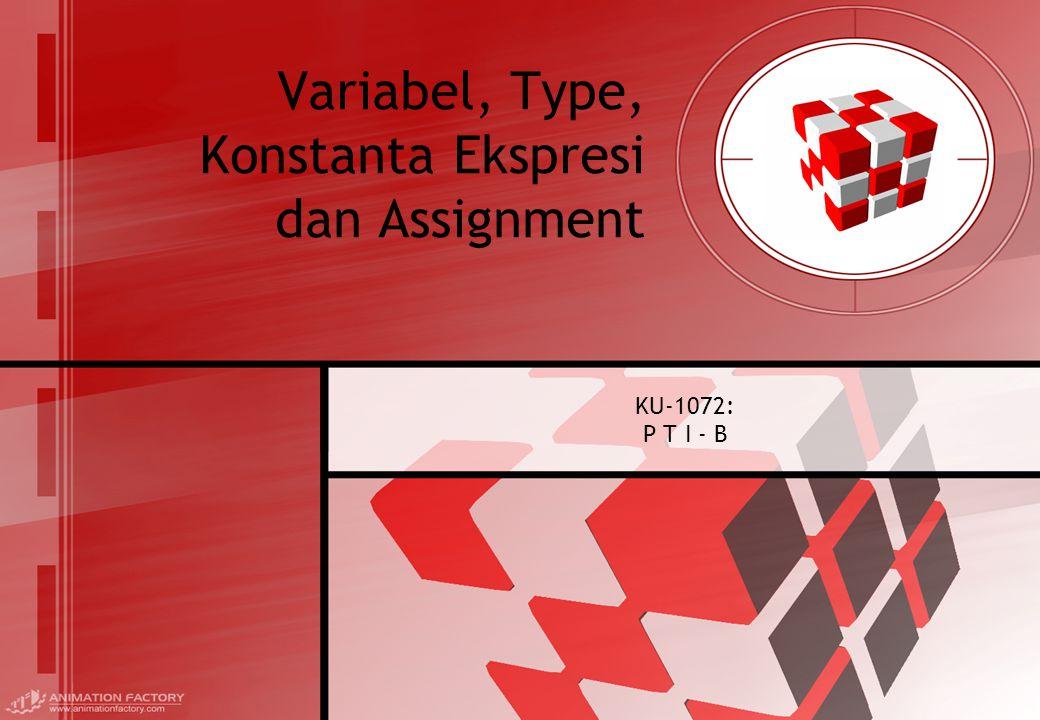 Variabel, Type, Konstanta Ekspresi dan Assignment KU-1072: P T I - B