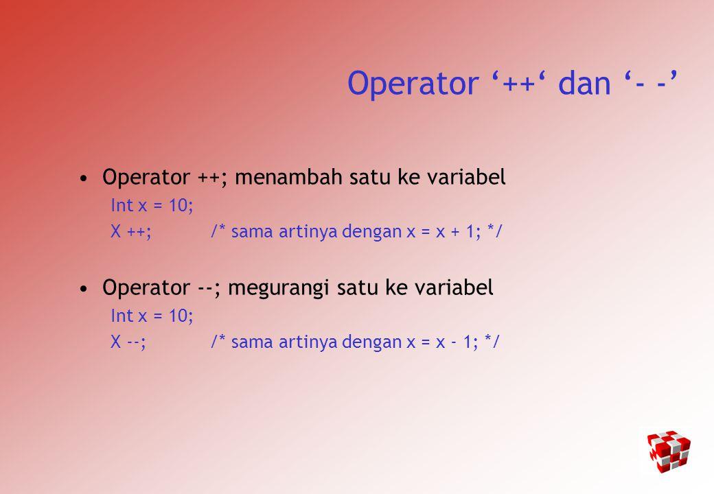 Operator '++' dan '- -' Operator ++; menambah satu ke variabel Int x = 10; X ++; /* sama artinya dengan x = x + 1; */ Operator --; megurangi satu ke variabel Int x = 10; X --; /* sama artinya dengan x = x - 1; */