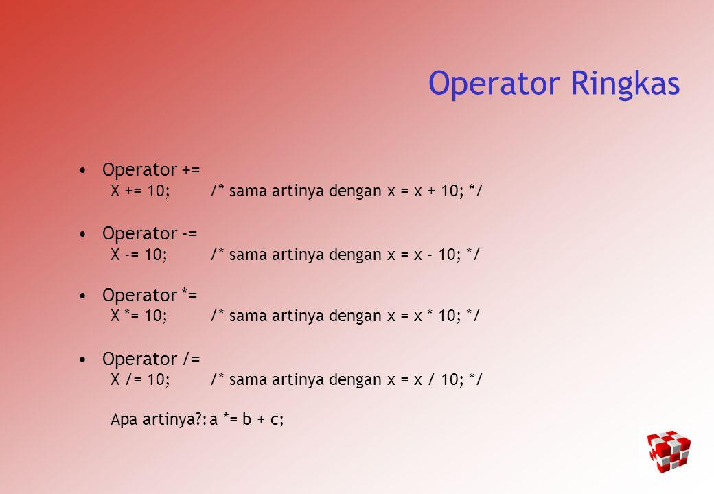 Operator Ringkas Operator += X += 10;/* sama artinya dengan x = x + 10; */ Operator -= X -= 10;/* sama artinya dengan x = x - 10; */ Operator *= X *= 10;/* sama artinya dengan x = x * 10; */ Operator /= X /= 10;/* sama artinya dengan x = x / 10; */ Apa artinya?:a *= b + c;