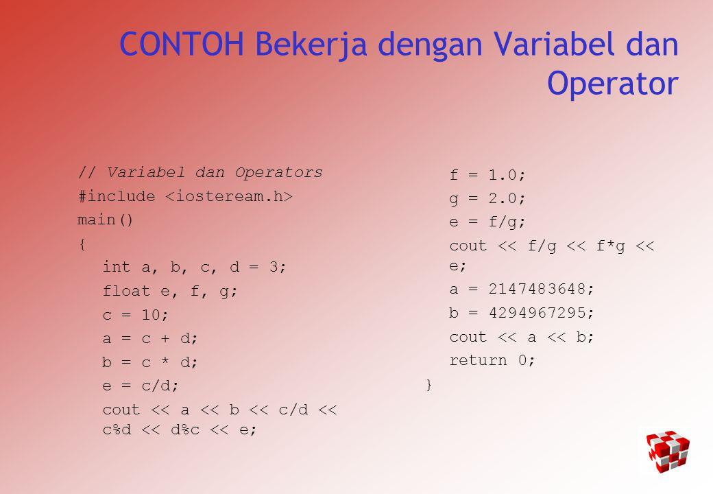 CONTOH Bekerja dengan Variabel dan Operator // Variabel dan Operators #include main() { int a, b, c, d = 3; float e, f, g; c = 10; a = c + d; b = c * d; e = c/d; cout << a << b << c/d << c%d << d%c << e; f = 1.0; g = 2.0; e = f/g; cout << f/g << f*g << e; a = 2147483648; b = 4294967295; cout << a << b; return 0; }