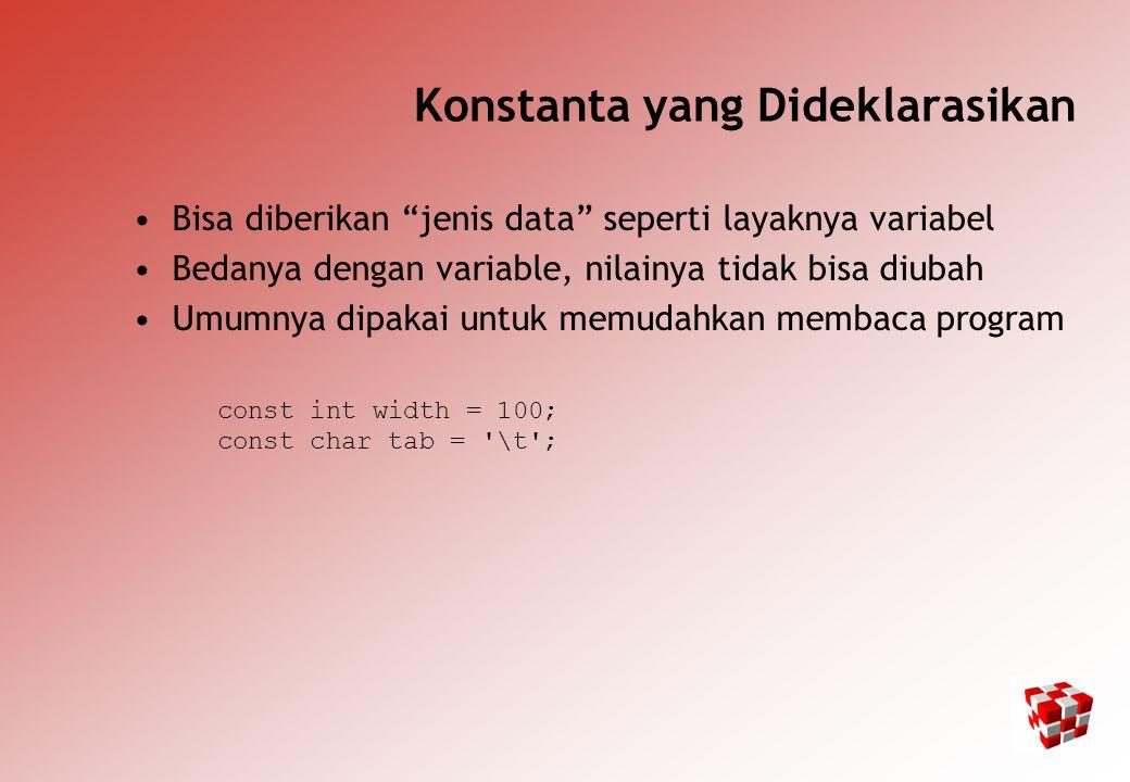 Konstanta yang Dideklarasikan Bisa diberikan jenis data seperti layaknya variabel Bedanya dengan variable, nilainya tidak bisa diubah Umumnya dipakai untuk memudahkan membaca program const int width = 100; const char tab = \t ;