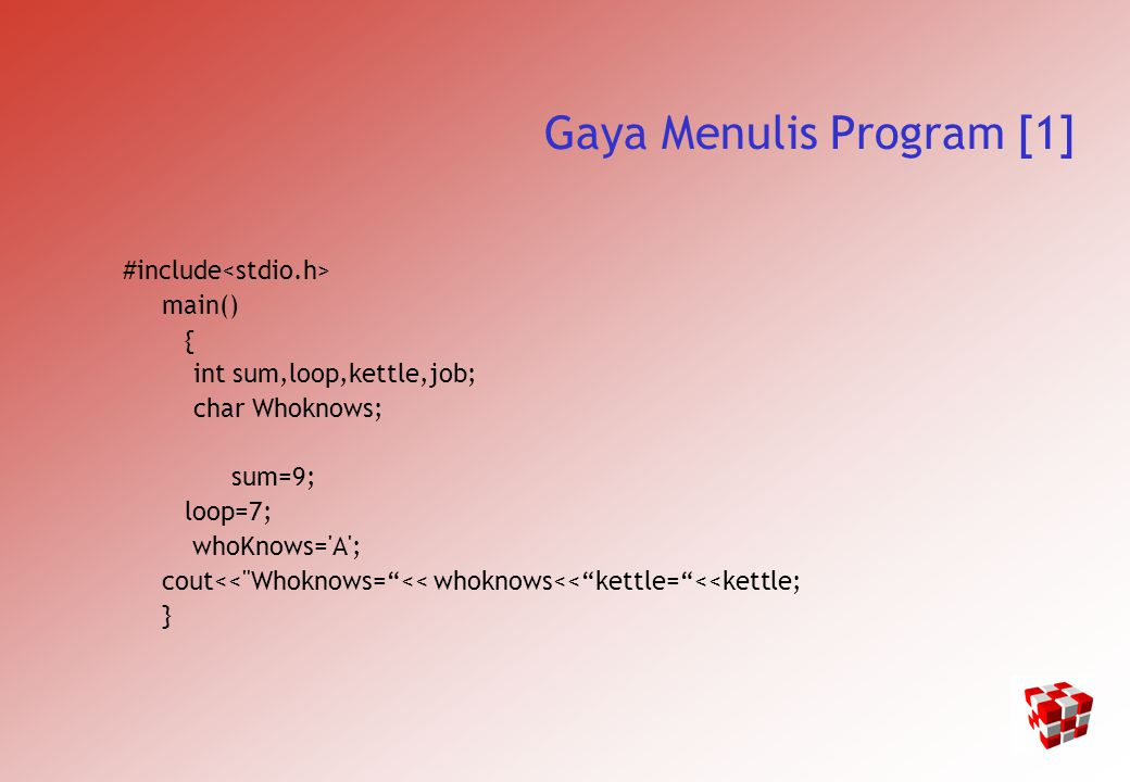Gaya Menulis Program [1] #include main() { int sum,loop,kettle,job; char Whoknows; sum=9; loop=7; whoKnows= A ; cout<< Whoknows= << whoknows<< kettle= <<kettle; }
