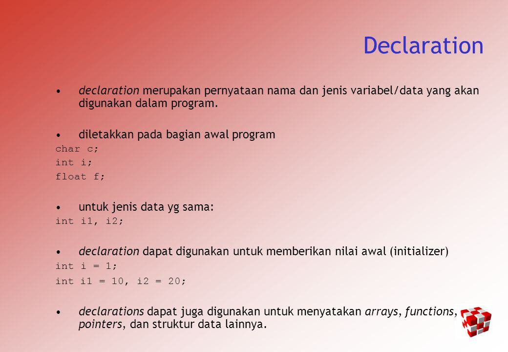 Alasan Deklarasi It makes things somewhat easier on the compiler; it knows right away what kind of storage to allocate and what code to emit to store and manipulate each variable; it doesn t have to try to intuit the programmer s intentions.