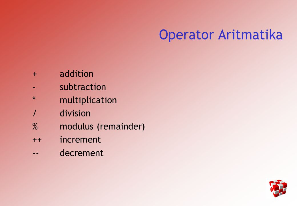 Operator Aritmatika + addition - subtraction * multiplication / division % modulus (remainder) ++increment --decrement