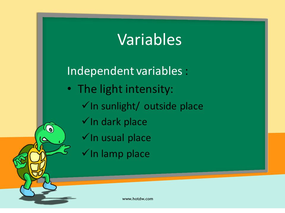 Variables Independent variables : The light intensity: In sunlight/ outside place In dark place In usual place In lamp place