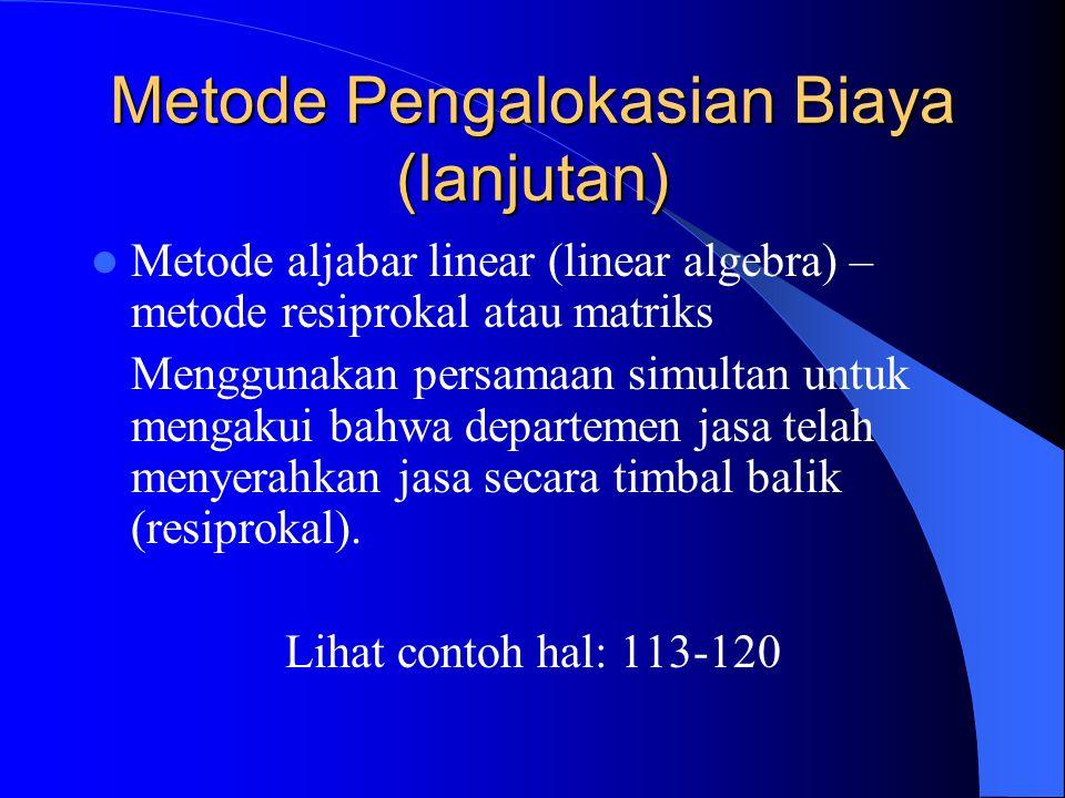 Metode Pengalokasian Biaya (lanjutan) Metode aljabar linear (linear algebra) – metode resiprokal atau matriks Menggunakan persamaan simultan untuk mengakui bahwa departemen jasa telah menyerahkan jasa secara timbal balik (resiprokal).
