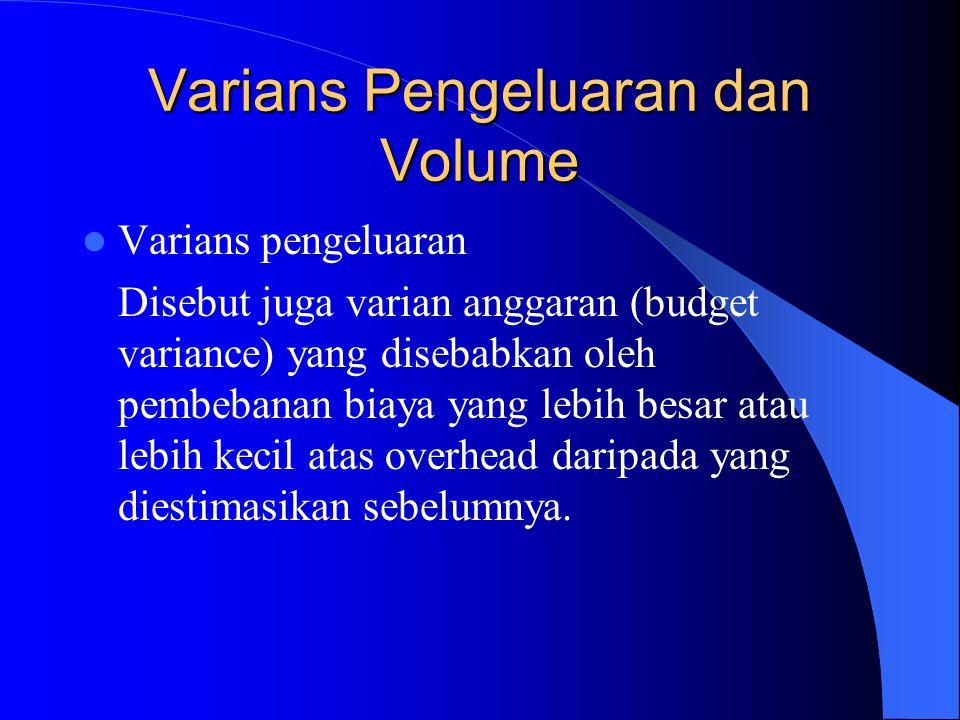 Varians Pengeluaran dan Volume Varians pengeluaran Disebut juga varian anggaran (budget variance) yang disebabkan oleh pembebanan biaya yang lebih besar atau lebih kecil atas overhead daripada yang diestimasikan sebelumnya.