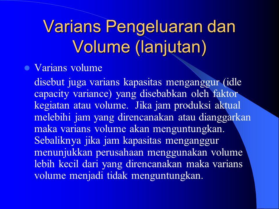 Varians Pengeluaran dan Volume (lanjutan) Varians volume disebut juga varians kapasitas menganggur (idle capacity variance) yang disebabkan oleh faktor kegiatan atau volume.