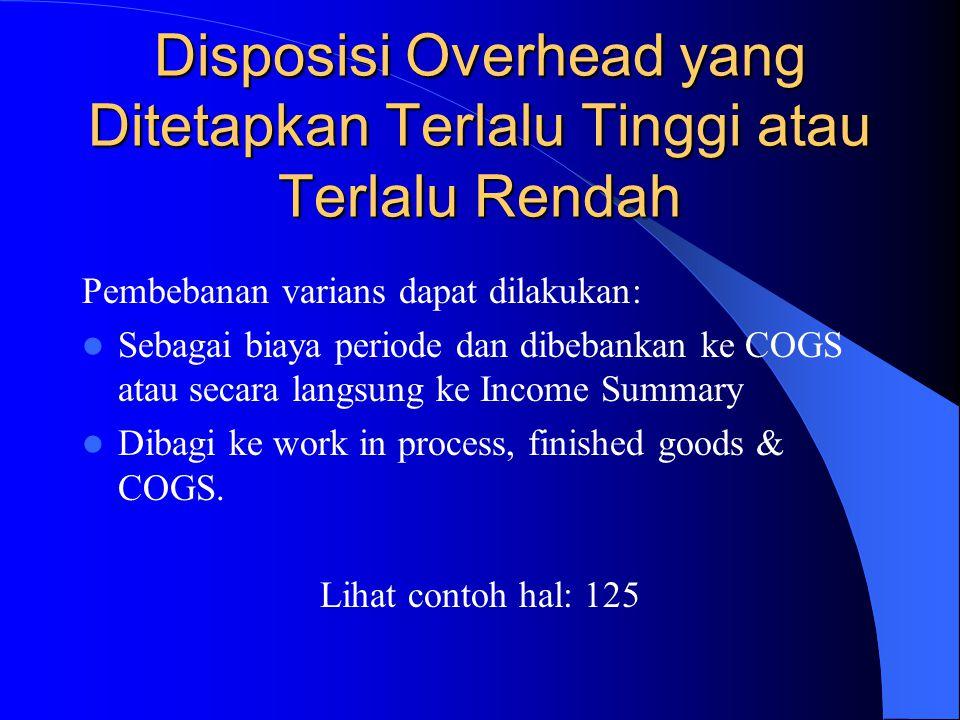 Disposisi Overhead yang Ditetapkan Terlalu Tinggi atau Terlalu Rendah Pembebanan varians dapat dilakukan: Sebagai biaya periode dan dibebankan ke COGS atau secara langsung ke Income Summary Dibagi ke work in process, finished goods & COGS.