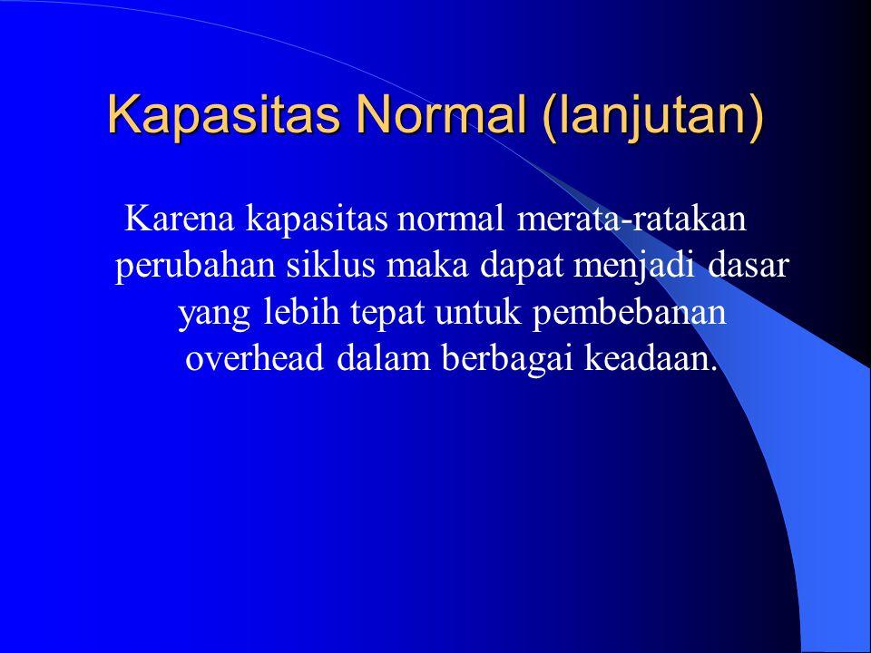 Kapasitas Normal (lanjutan) Karena kapasitas normal merata-ratakan perubahan siklus maka dapat menjadi dasar yang lebih tepat untuk pembebanan overhead dalam berbagai keadaan.