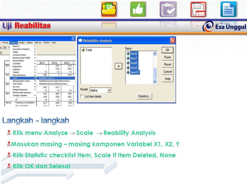  Klik menu Analyze Scale Reability Analysis  Masukan masing – masing komponen Variabel X1, X2, Y  Klik Statistic checklist Item, Scale If Item Deleted, None  Klik OK dan Selesai