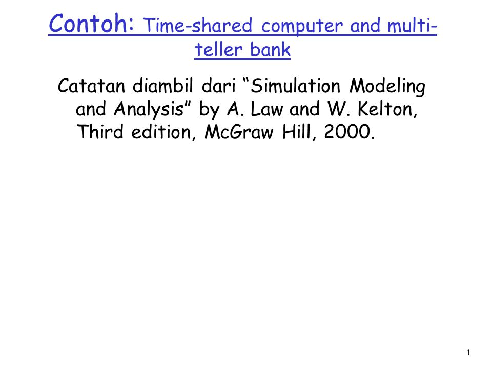 """1 Contoh: Time-shared computer and multi- teller bank Catatan diambil dari """"Simulation Modeling and Analysis"""" by A. Law and W. Kelton, Third edition,"""