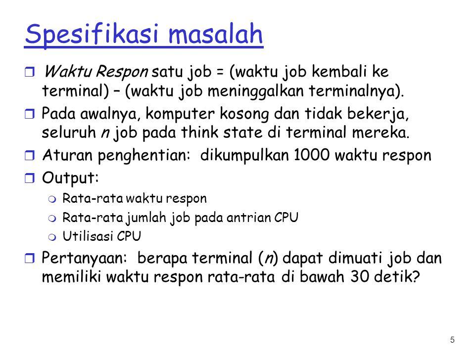 5 Spesifikasi masalah r Waktu Respon satu job = (waktu job kembali ke terminal) – (waktu job meninggalkan terminalnya). r Pada awalnya, komputer koson