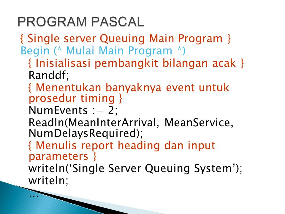 { Single server Queuing Main Program } Begin (* Mulai Main Program *) { Inisialisasi pembangkit bilangan acak } Randdf; { Menentukan banyaknya event u