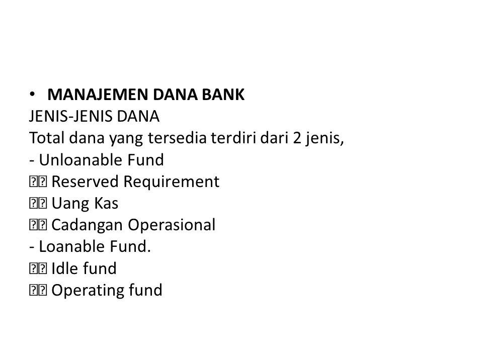 MANAJEMEN DANA BANK JENIS-JENIS DANA Total dana yang tersedia terdiri dari 2 jenis, - Unloanable Fund Reserved Requirement Uang Kas Cadangan Operasion