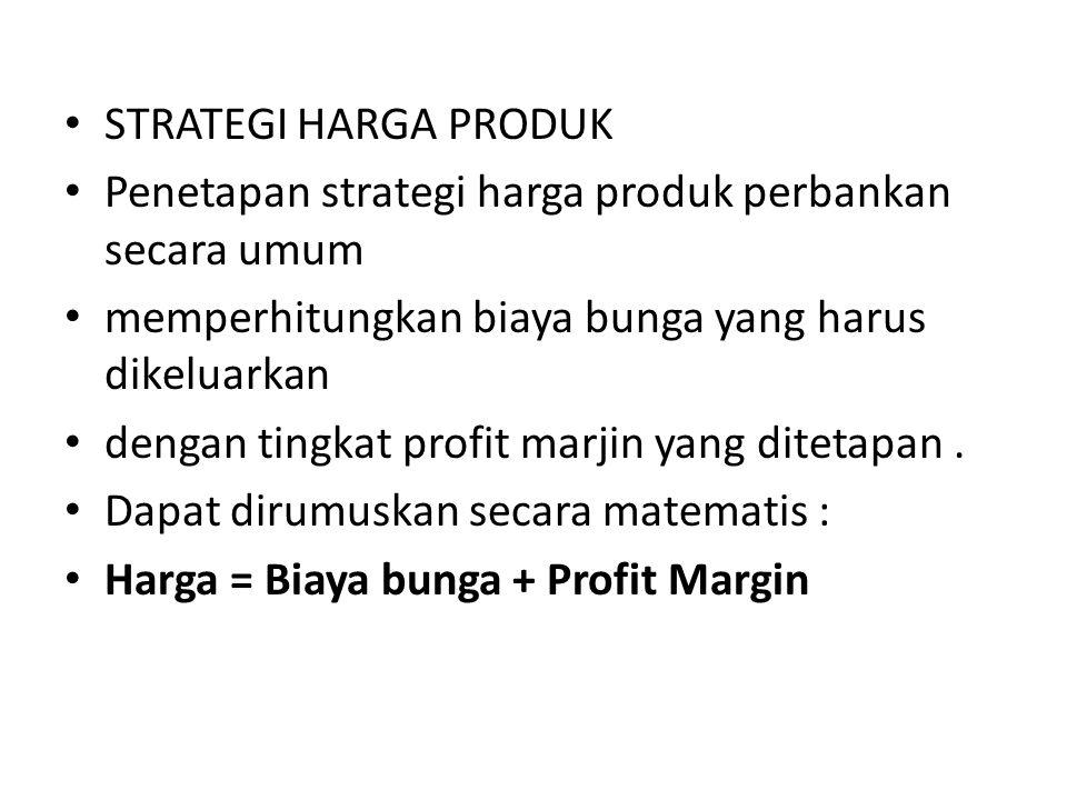 STRATEGI HARGA PRODUK Penetapan strategi harga produk perbankan secara umum memperhitungkan biaya bunga yang harus dikeluarkan dengan tingkat profit m