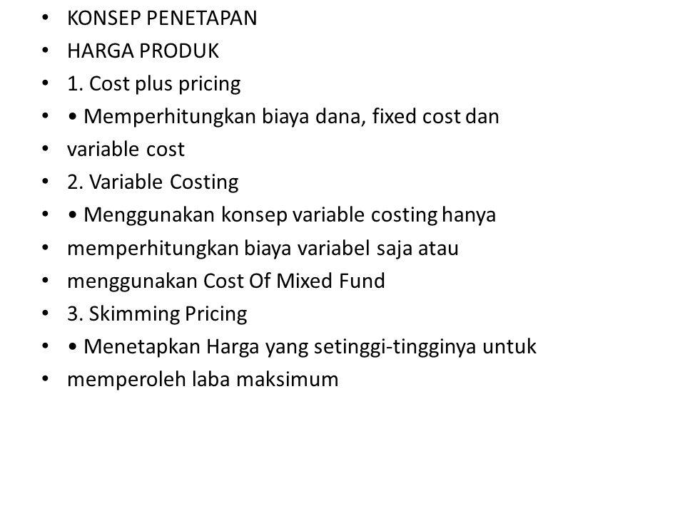 KONSEP PENETAPAN HARGA PRODUK 1. Cost plus pricing Memperhitungkan biaya dana, fixed cost dan variable cost 2. Variable Costing Menggunakan konsep var