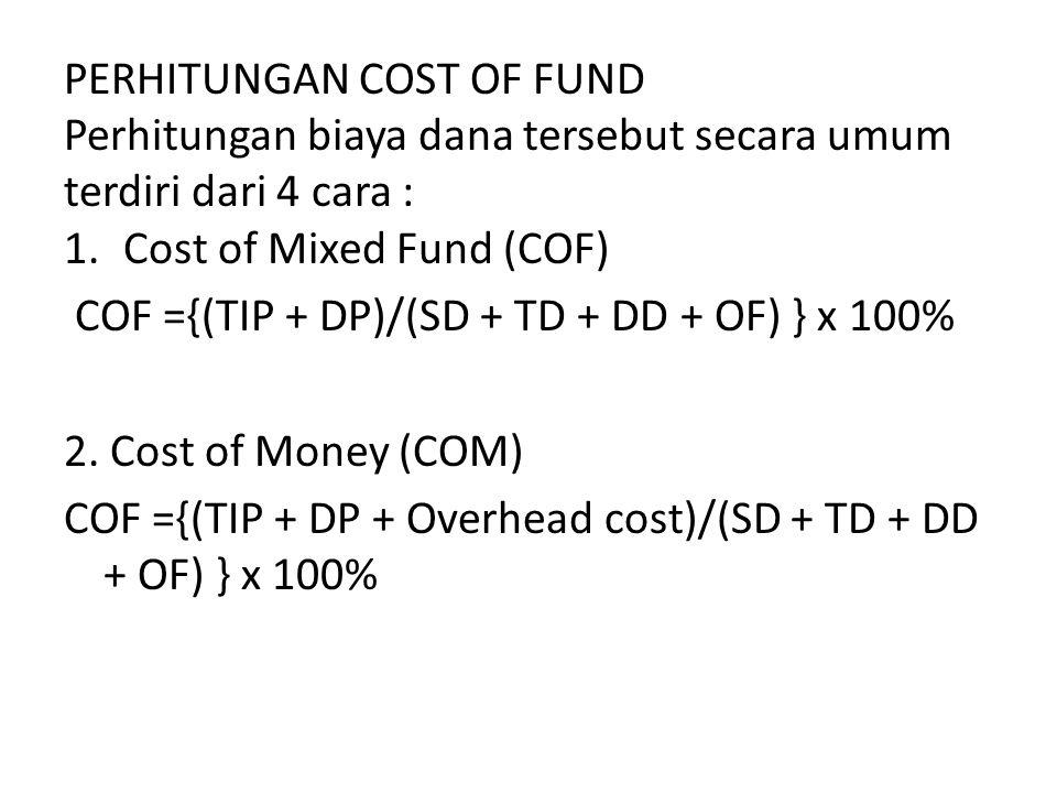 PERHITUNGAN COST OF FUND Perhitungan biaya dana tersebut secara umum terdiri dari 4 cara : 1.Cost of Mixed Fund (COF) COF ={(TIP + DP)/(SD + TD + DD +