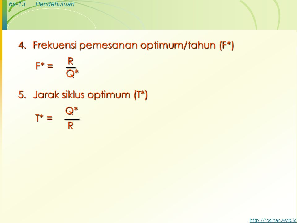6s-13Pendahuluan http://rosihan.web.id 4.Frekuensi pemesanan optimum/tahun (F*) F* = RQ* 5.Jarak siklus optimum (T*) T* = Q*R
