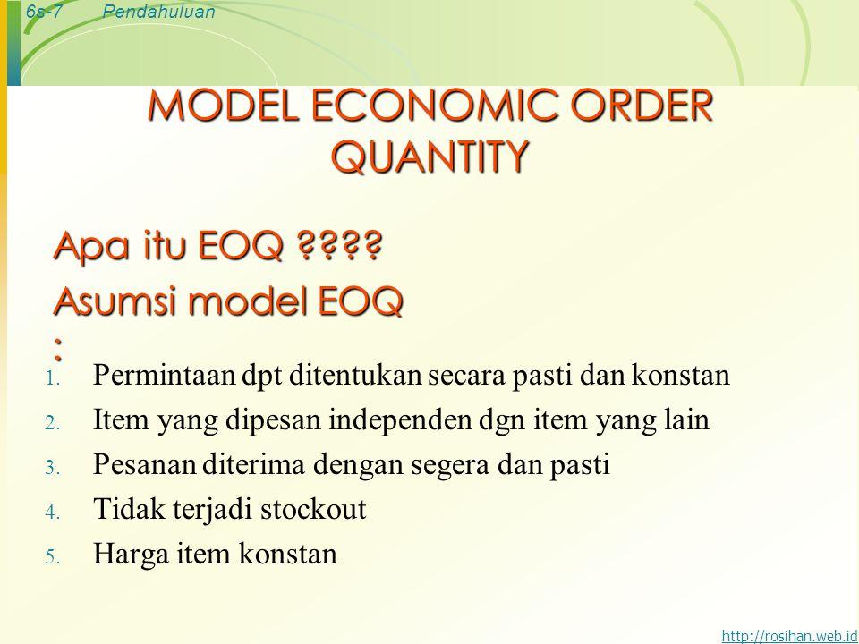 6s-8Pendahuluan http://rosihan.web.id MODEL MATEMATIKA EOQ TAC: Total biaya persediaan tahunan TOC: Total biaya pesan TCC: Total biaya simpan R: Jumlah pembelian C: Biaya simpan tahunan dalam rupiah/unit S: Biaya setiap kali pesan Q: kuantitas pemesanan (unit/order) Q*: Kuantitas pemesanan optimum (EOQ) TC: Total biaya persediaan minimum (minimum total inventory cost