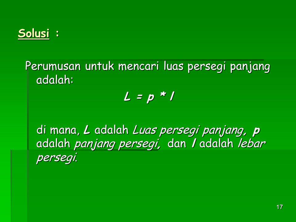 17 Solusi : Perumusan untuk mencari luas persegi panjang adalah: L = p * l di mana, L adalah Luas persegi panjang, p adalah panjang persegi, dan l adalah lebar persegi.
