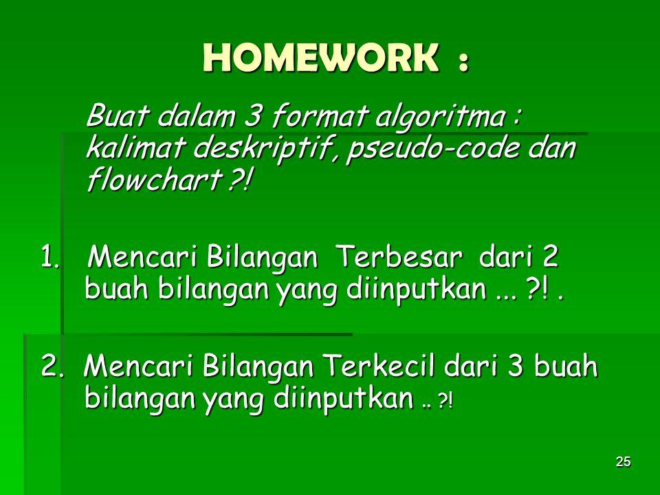 25 HOMEWORK : Buat dalam 3 format algoritma : kalimat deskriptif, pseudo-code dan flowchart ?.