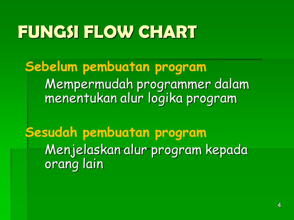 4 FUNGSI FLOW CHART Sebelum pembuatan program Mempermudah programmer dalam menentukan alur logika program Sesudah pembuatan program Menjelaskan alur program kepada orang lain Menjelaskan alur program kepada orang lain