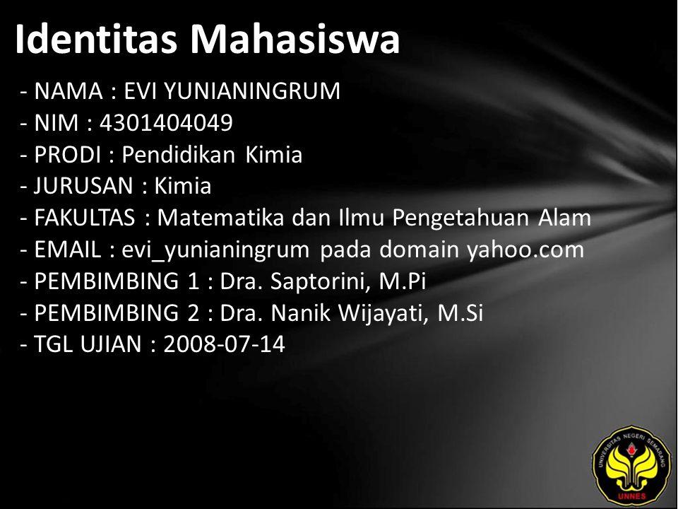 Identitas Mahasiswa - NAMA : EVI YUNIANINGRUM - NIM : 4301404049 - PRODI : Pendidikan Kimia - JURUSAN : Kimia - FAKULTAS : Matematika dan Ilmu Pengetahuan Alam - EMAIL : evi_yunianingrum pada domain yahoo.com - PEMBIMBING 1 : Dra.