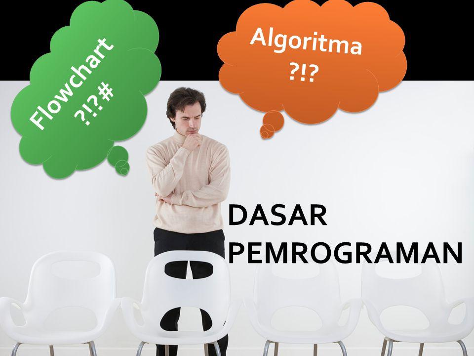 Algoritma ?!? Flowchart ?!?# Flowchart ?!?# DASAR PEMROGRAMAN