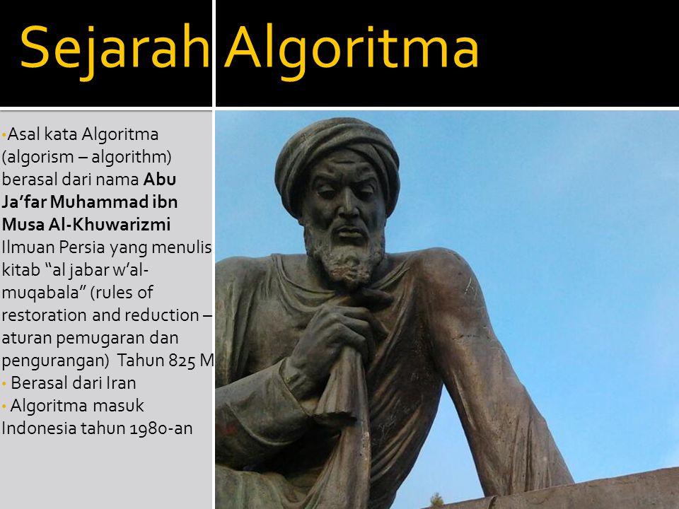 Sejarah Algoritma Asal kata Algoritma (algorism – algorithm) berasal dari nama Abu Ja'far Muhammad ibn Musa Al-Khuwarizmi Ilmuan Persia yang menulis k