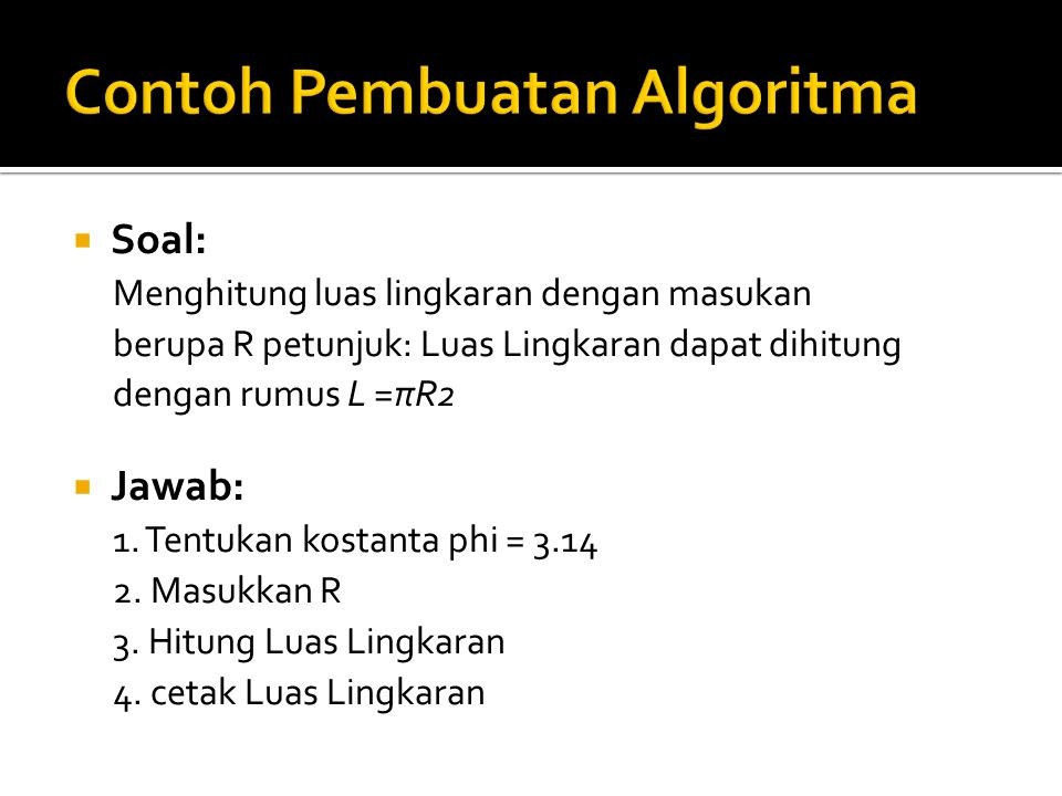  Soal: Menghitung luas lingkaran dengan masukan berupa R petunjuk: Luas Lingkaran dapat dihitung dengan rumus L =πR2  Jawab: 1. Tentukan kostanta ph