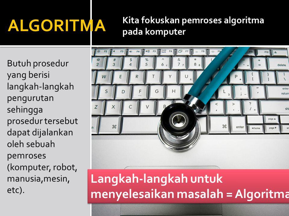 Butuh prosedur yang berisi langkah-langkah pengurutan sehingga prosedur tersebut dapat dijalankan oleh sebuah pemroses (komputer, robot, manusia,mesin