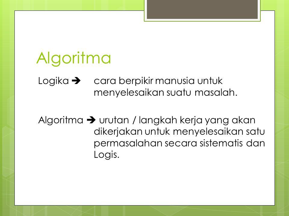 Algoritma Logika  cara berpikir manusia untuk menyelesaikan suatu masalah. Algoritma  urutan / langkah kerja yang akan dikerjakan untuk menyelesaika