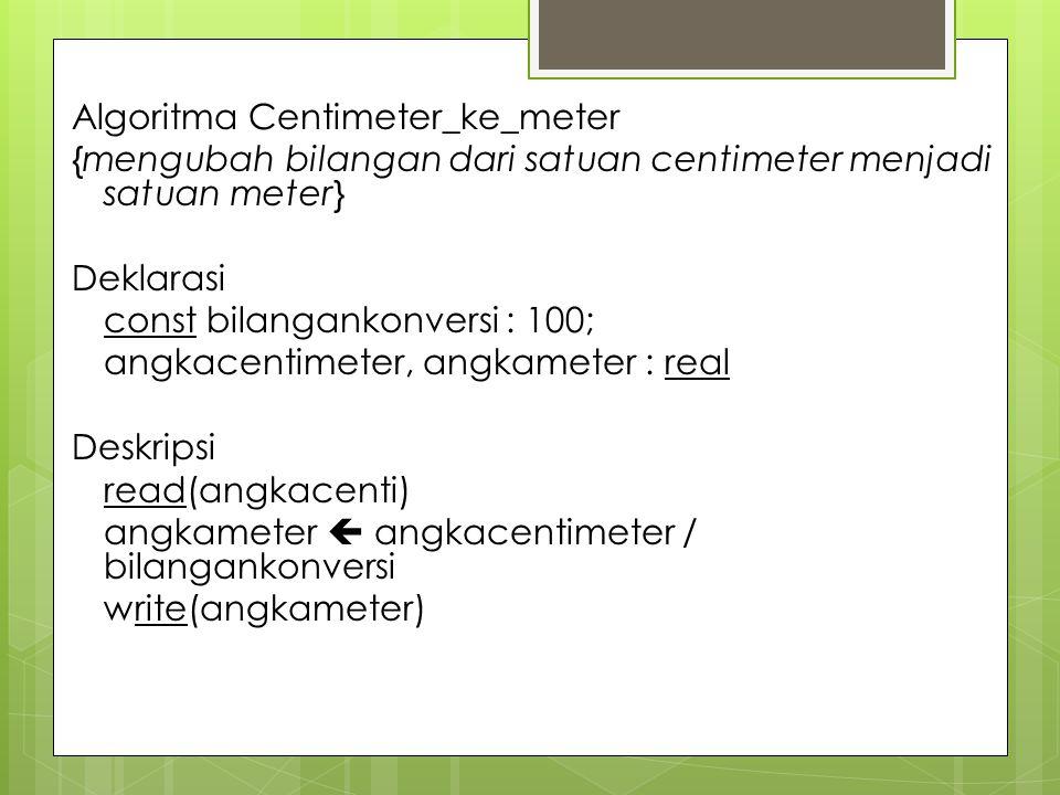 Algoritma Centimeter_ke_meter {mengubah bilangan dari satuan centimeter menjadi satuan meter} Deklarasi const bilangankonversi : 100; angkacentimeter, angkameter : real Deskripsi read(angkacenti) angkameter  angkacentimeter / bilangankonversi write(angkameter)