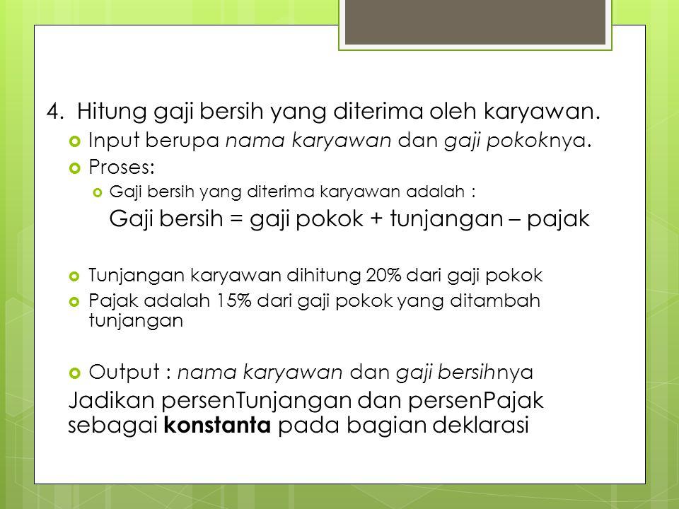 4. Hitung gaji bersih yang diterima oleh karyawan.  Input berupa nama karyawan dan gaji pokoknya.  Proses:  Gaji bersih yang diterima karyawan adal