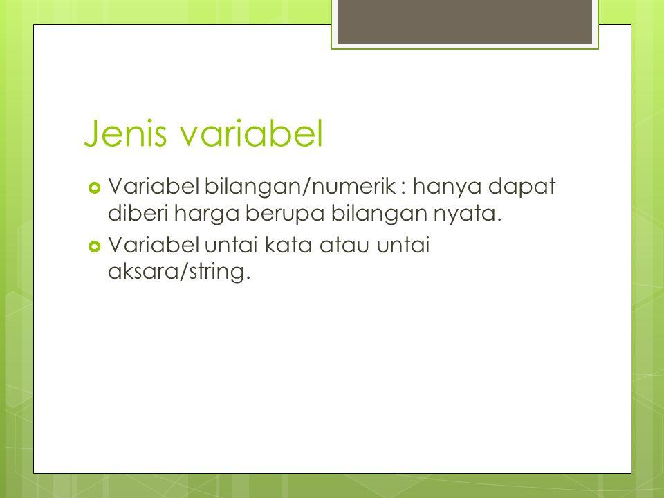 Jenis variabel  Variabel bilangan/numerik : hanya dapat diberi harga berupa bilangan nyata.  Variabel untai kata atau untai aksara/string.