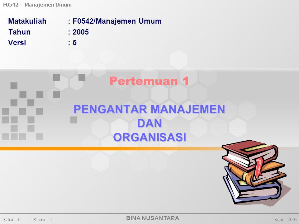 BINA NUSANTARA Edisi : 1Revisi : 5Sept - 2005 F0542 – Manajemen Umum PENGANTAR MANAJEMEN DAN ORGANISASI Pertemuan 1 PENGANTAR MANAJEMEN DAN ORGANISASI