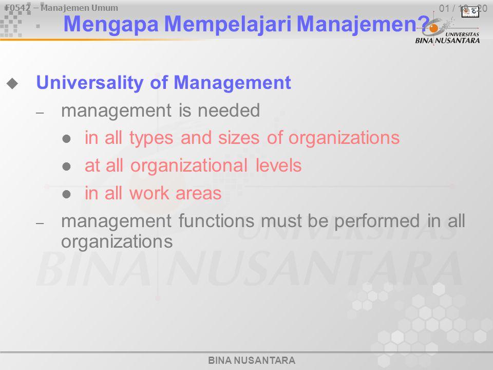 F0542 – Manajemen Umum BINA NUSANTARA 01 / 19 - 20 Mengapa Mempelajari Manajemen?  Universality of Management – management is needed in all types and