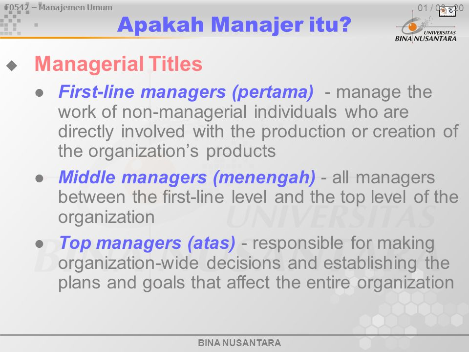 F0542 – Manajemen Umum BINA NUSANTARA 01 / 03 - 20  Managerial Titles First-line managers (pertama) - manage the work of non-managerial individuals w