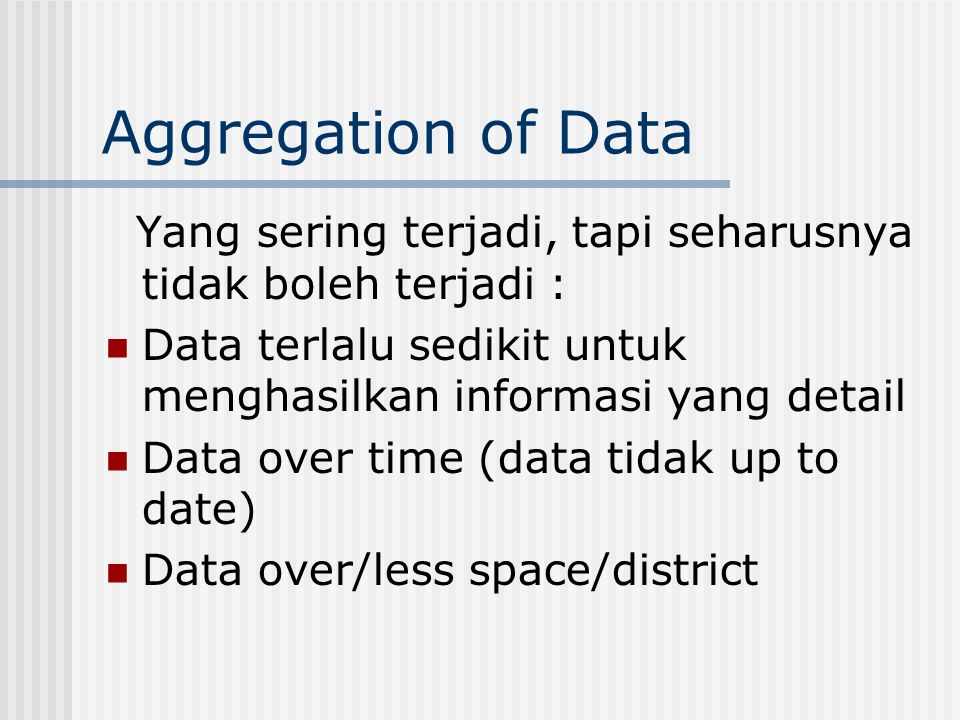 Aggregation of Data Yang sering terjadi, tapi seharusnya tidak boleh terjadi : Data terlalu sedikit untuk menghasilkan informasi yang detail Data over time (data tidak up to date) Data over/less space/district
