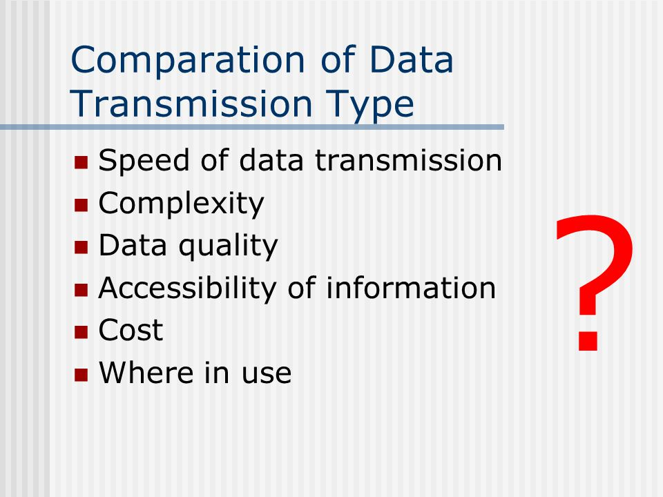Comparation of Data Transmission Type Speed of data transmission Complexity Data quality Accessibility of information Cost Where in use