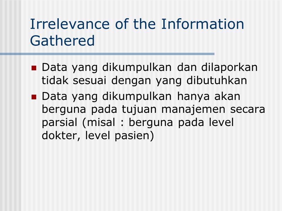 Irrelevance of the Information Gathered Data yang dikumpulkan dan dilaporkan tidak sesuai dengan yang dibutuhkan Data yang dikumpulkan hanya akan berguna pada tujuan manajemen secara parsial (misal : berguna pada level dokter, level pasien)