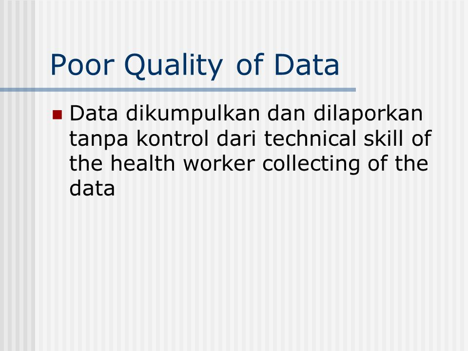 Poor Quality of Data Data dikumpulkan dan dilaporkan tanpa kontrol dari technical skill of the health worker collecting of the data