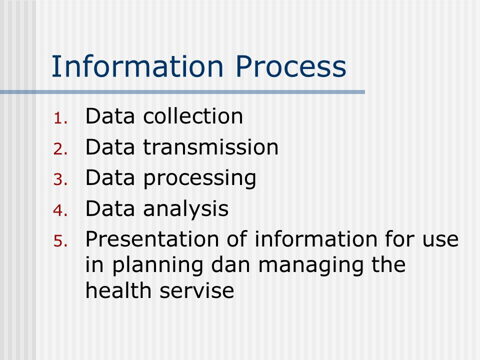 Information Process Data collection Data transmission Data processing Data analysis Presentation of information for use in planning and managing the health servise Resourses Management Organization rules