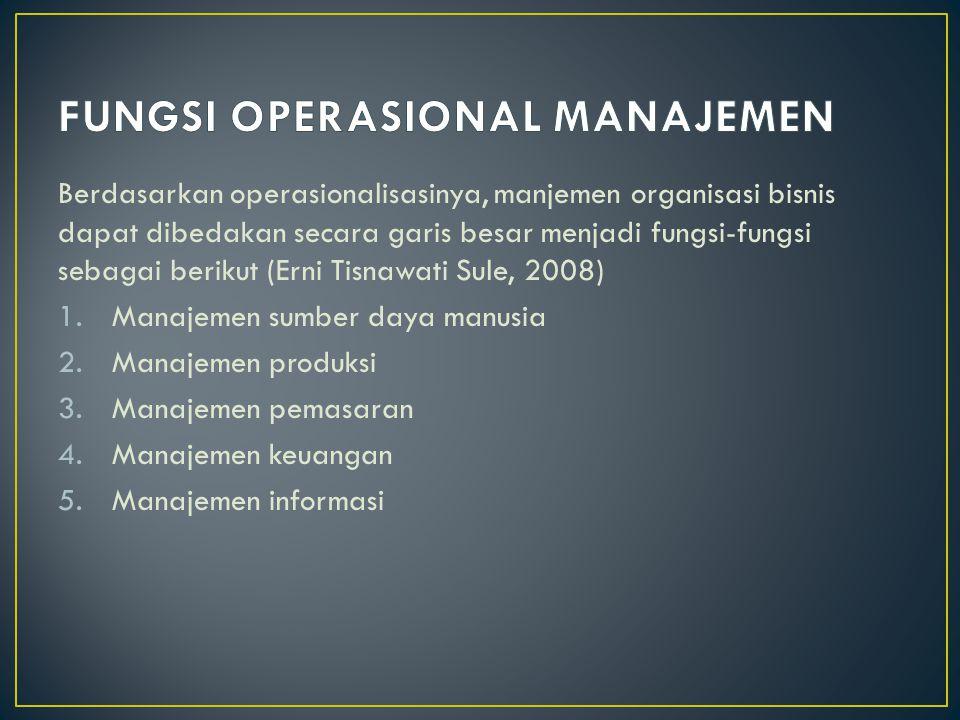 Berdasarkan operasionalisasinya, manjemen organisasi bisnis dapat dibedakan secara garis besar menjadi fungsi-fungsi sebagai berikut (Erni Tisnawati Sule, 2008) 1.Manajemen sumber daya manusia 2.Manajemen produksi 3.Manajemen pemasaran 4.Manajemen keuangan 5.Manajemen informasi