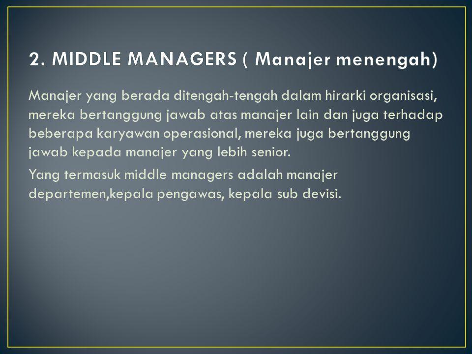 Manajer yang berada ditengah-tengah dalam hirarki organisasi, mereka bertanggung jawab atas manajer lain dan juga terhadap beberapa karyawan operasional, mereka juga bertanggung jawab kepada manajer yang lebih senior.