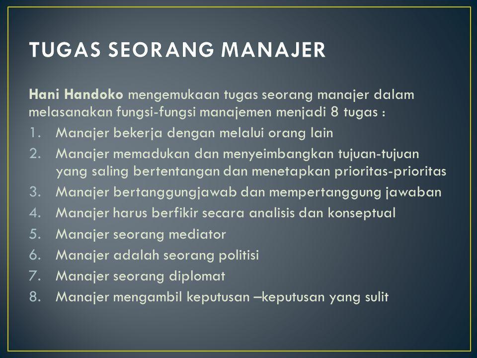 Hani Handoko mengemukaan tugas seorang manajer dalam melasanakan fungsi-fungsi manajemen menjadi 8 tugas : 1.Manajer bekerja dengan melalui orang lain 2.Manajer memadukan dan menyeimbangkan tujuan-tujuan yang saling bertentangan dan menetapkan prioritas-prioritas 3.Manajer bertanggungjawab dan mempertanggung jawaban 4.Manajer harus berfikir secara analisis dan konseptual 5.Manajer seorang mediator 6.Manajer adalah seorang politisi 7.Manajer seorang diplomat 8.Manajer mengambil keputusan –keputusan yang sulit