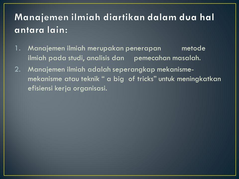 1.Manajemen ilmiah merupakan penerapanmetode ilmiah pada studi, analisis danpemecahan masalah.
