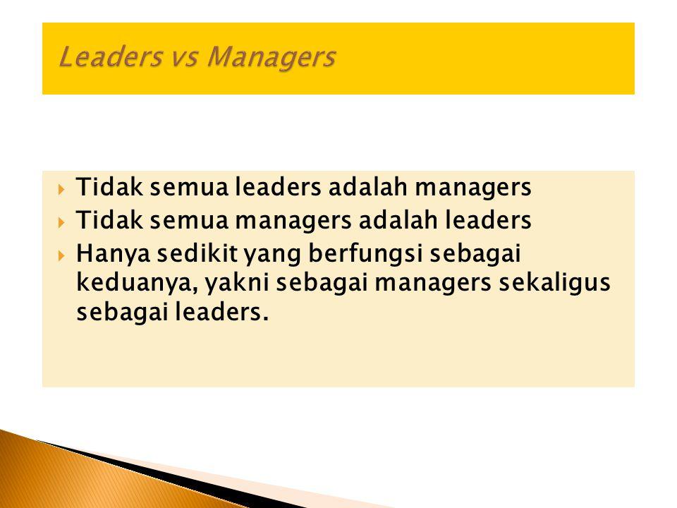  Tidak semua leaders adalah managers  Tidak semua managers adalah leaders  Hanya sedikit yang berfungsi sebagai keduanya, yakni sebagai managers sekaligus sebagai leaders.